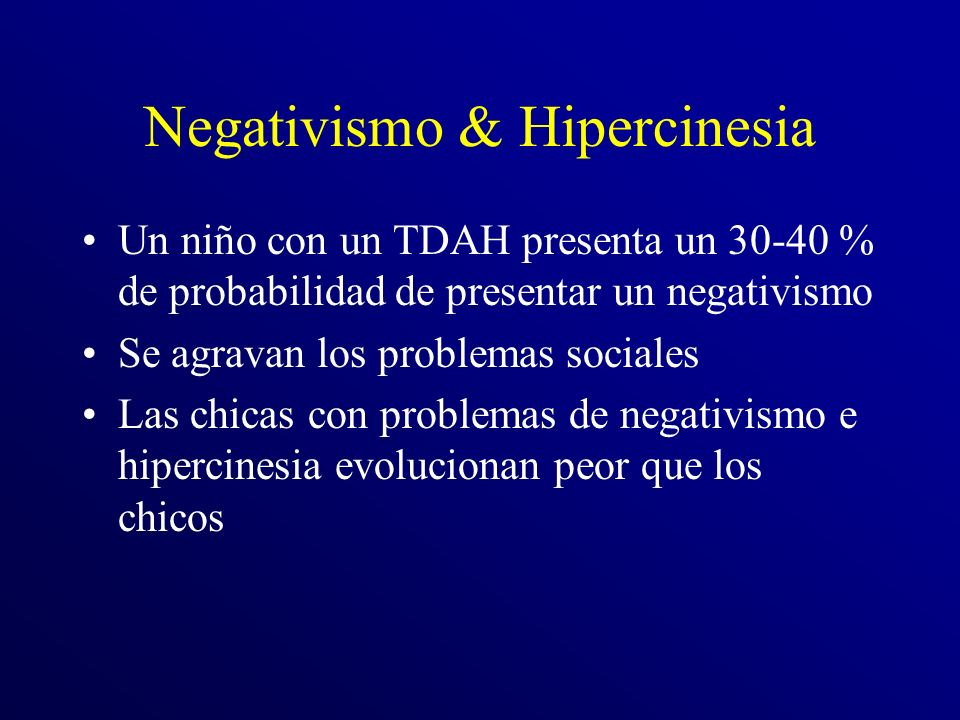 Negativismo & Hipercinesia Un niño con un TDAH presenta un 30-40 % de probabilidad de presentar un negativismo Se agravan los problemas sociales Las chicas con problemas de negativismo e hipercinesia evolucionan peor que los chicos