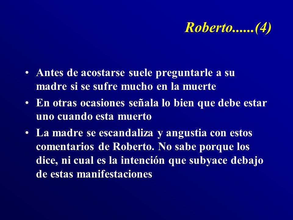 Roberto......(4) Antes de acostarse suele preguntarle a su madre si se sufre mucho en la muerte En otras ocasiones señala lo bien que debe estar uno cuando esta muerto La madre se escandaliza y angustia con estos comentarios de Roberto.