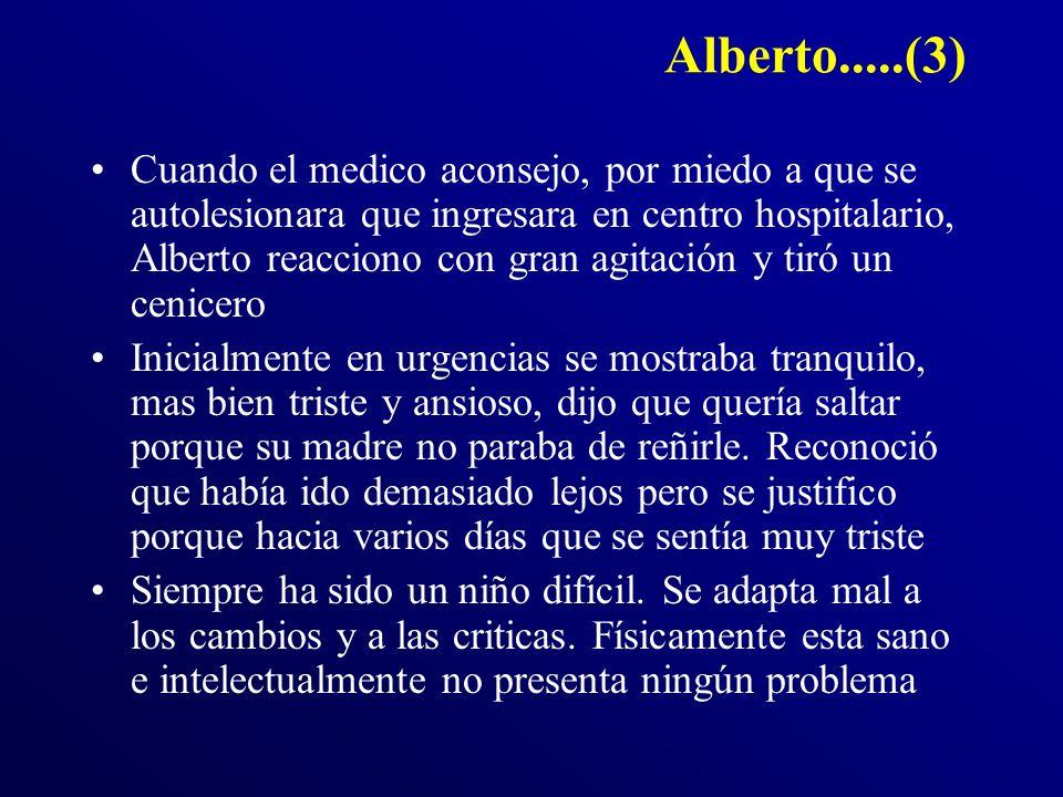 Alberto.....(3) Cuando el medico aconsejo, por miedo a que se autolesionara que ingresara en centro hospitalario, Alberto reacciono con gran agitación