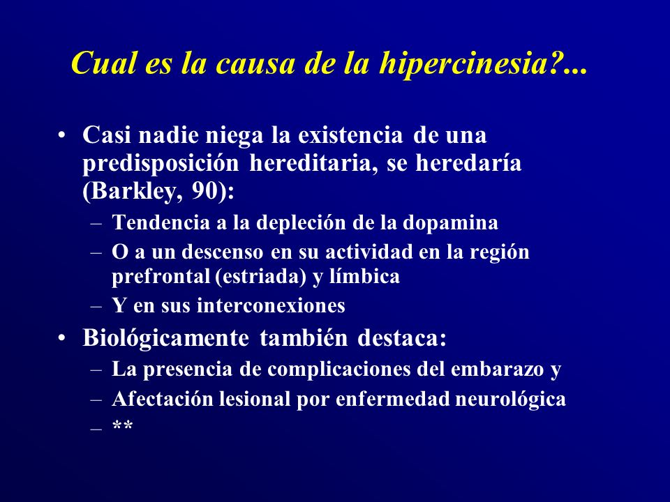 Cual es la causa de la hipercinesia?... Casi nadie niega la existencia de una predisposición hereditaria, se heredaría (Barkley, 90): –Tendencia a la