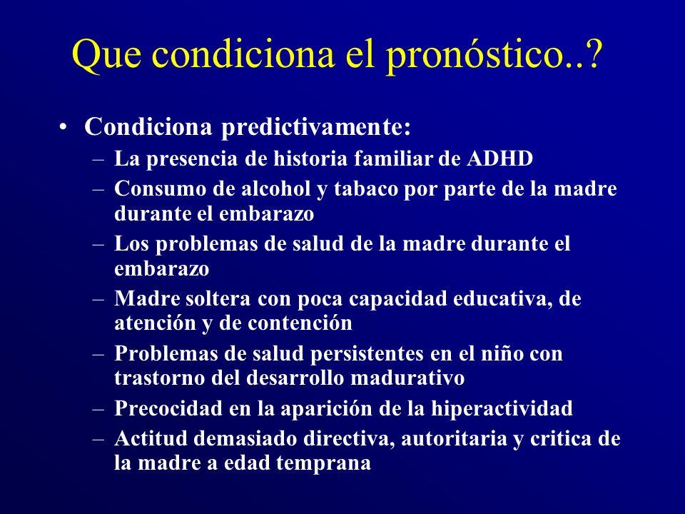 Que condiciona el pronóstico..? Condiciona predictivamente: –La presencia de historia familiar de ADHD –Consumo de alcohol y tabaco por parte de la ma