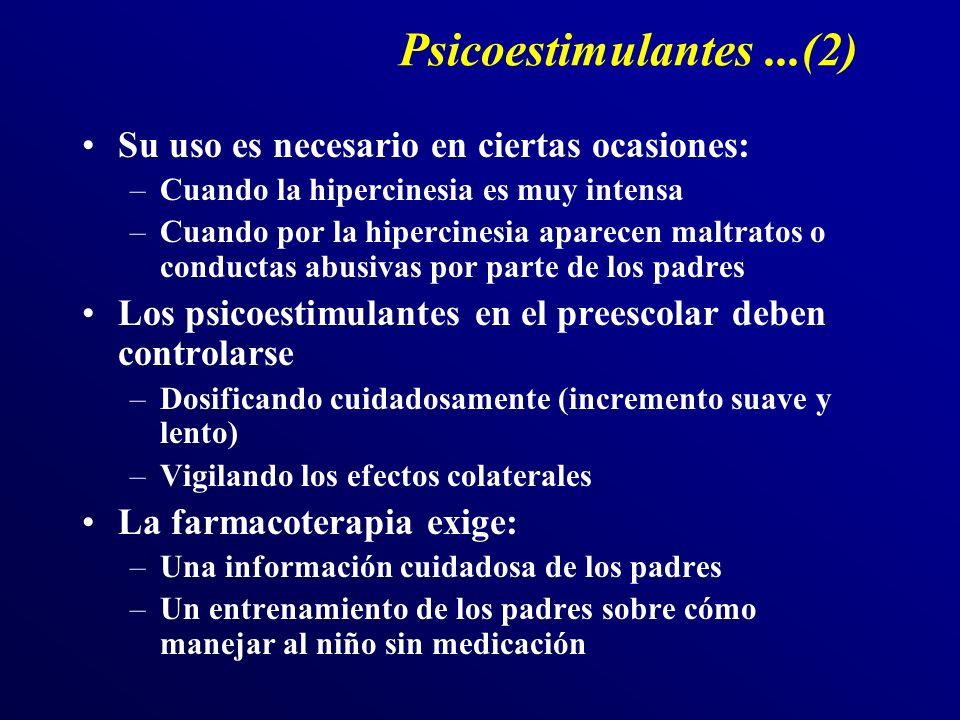 Psicoestimulantes...(2) Su uso es necesario en ciertas ocasiones: –Cuando la hipercinesia es muy intensa –Cuando por la hipercinesia aparecen maltratos o conductas abusivas por parte de los padres Los psicoestimulantes en el preescolar deben controlarse –Dosificando cuidadosamente (incremento suave y lento) –Vigilando los efectos colaterales La farmacoterapia exige: –Una información cuidadosa de los padres –Un entrenamiento de los padres sobre cómo manejar al niño sin medicación