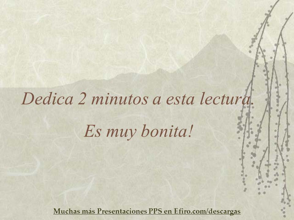 Muchas más Presentaciones PPS en Efiro.com/descargas Dedica 2 minutos a esta lectura. Es muy bonita!