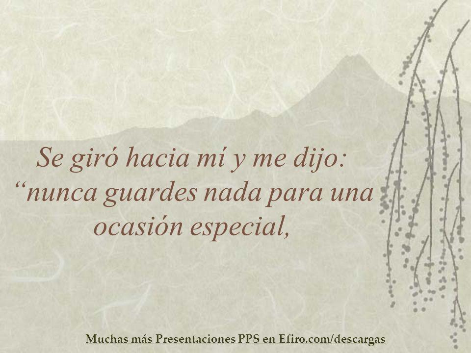 Muchas más Presentaciones PPS en Efiro.com/descargas Se giró hacia mí y me dijo: nunca guardes nada para una ocasión especial,
