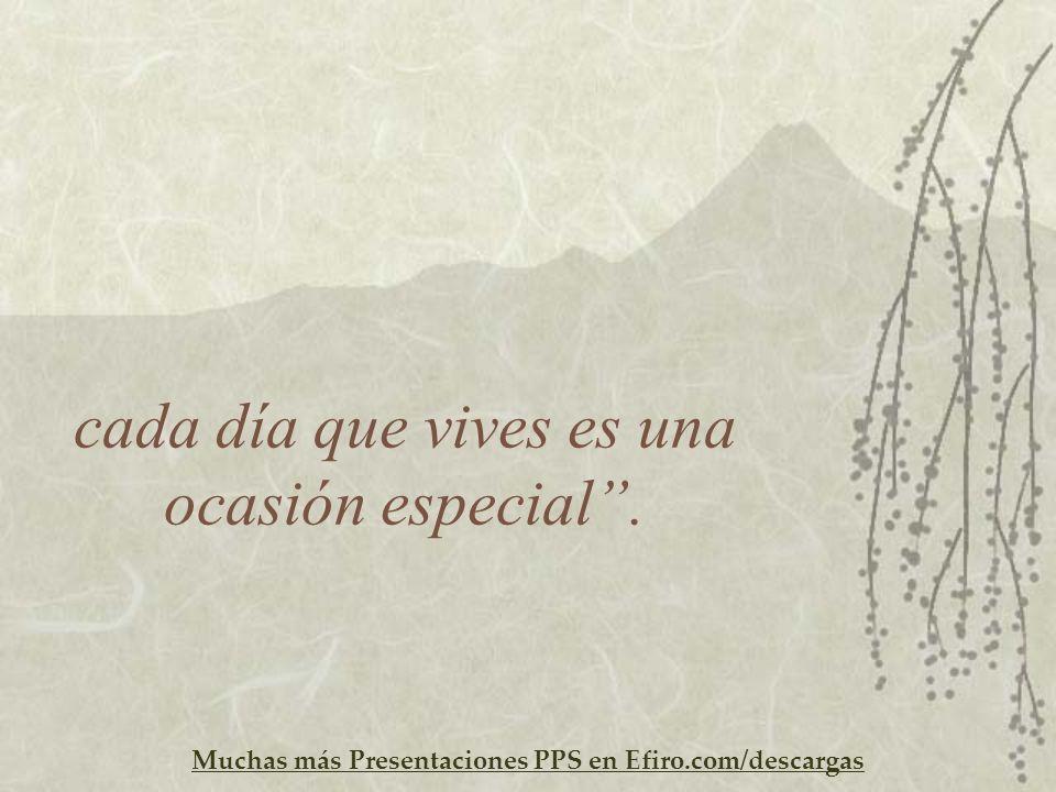 Muchas más Presentaciones PPS en Efiro.com/descargas cada día que vives es una ocasión especial.