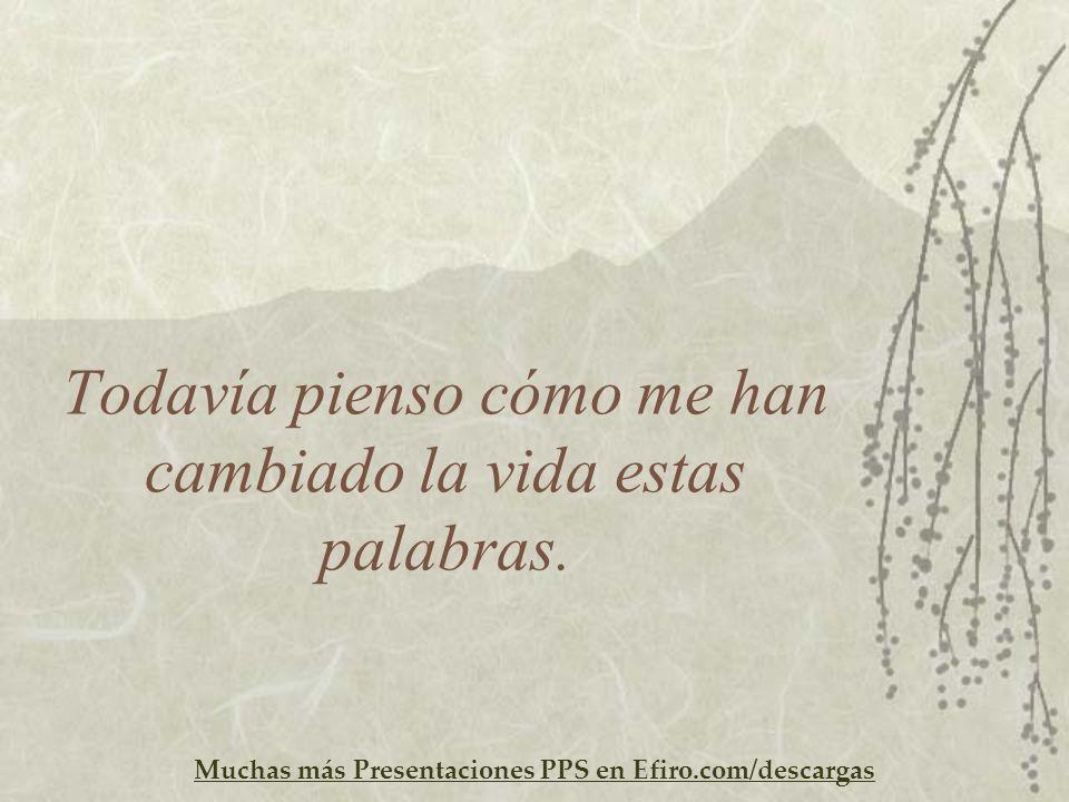 Muchas más Presentaciones PPS en Efiro.com/descargas Todavía pienso cómo me han cambiado la vida estas palabras.