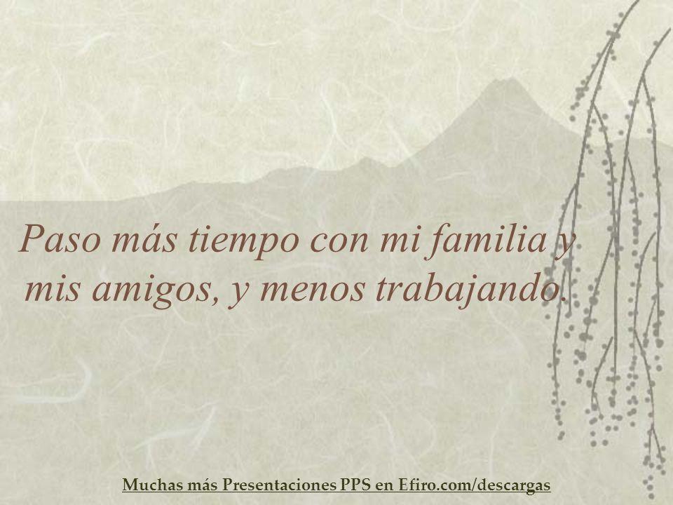 Muchas más Presentaciones PPS en Efiro.com/descargas Paso más tiempo con mi familia y mis amigos, y menos trabajando.