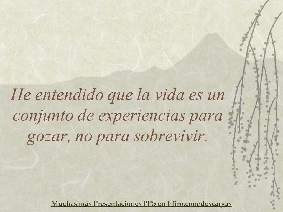 Muchas más Presentaciones PPS en Efiro.com/descargas He entendido que la vida es un conjunto de experiencias para gozar, no para sobrevivir.