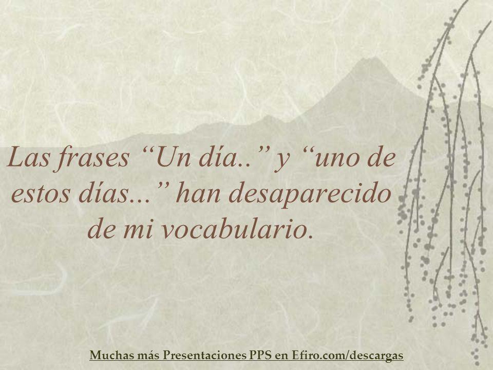 Muchas más Presentaciones PPS en Efiro.com/descargas Las frases Un día.. y uno de estos días... han desaparecido de mi vocabulario.