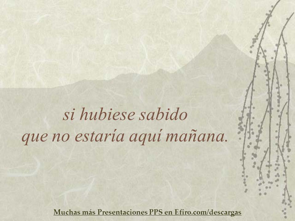Muchas más Presentaciones PPS en Efiro.com/descargas si hubiese sabido que no estaría aquí mañana.