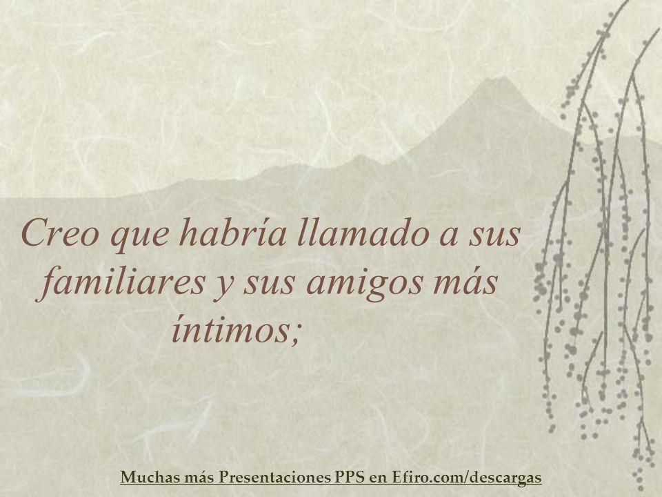 Muchas más Presentaciones PPS en Efiro.com/descargas Creo que habría llamado a sus familiares y sus amigos más íntimos;