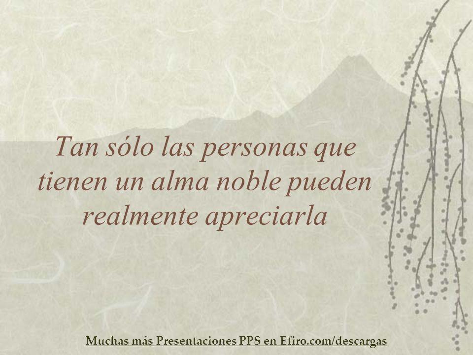 Muchas más Presentaciones PPS en Efiro.com/descargas Tan sólo las personas que tienen un alma noble pueden realmente apreciarla