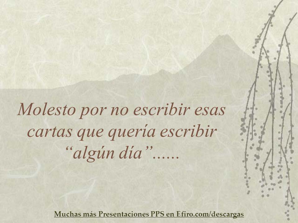 Muchas más Presentaciones PPS en Efiro.com/descargas Molesto por no escribir esas cartas que quería escribir algún día......