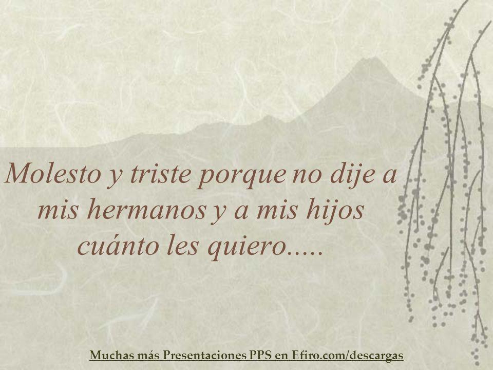 Muchas más Presentaciones PPS en Efiro.com/descargas Molesto y triste porque no dije a mis hermanos y a mis hijos cuánto les quiero.....