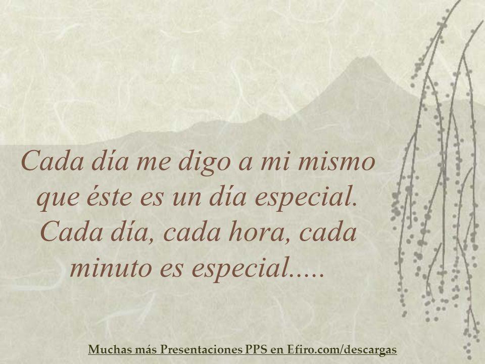 Muchas más Presentaciones PPS en Efiro.com/descargas Cada día me digo a mi mismo que éste es un día especial. Cada día, cada hora, cada minuto es espe