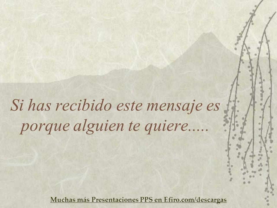 Muchas más Presentaciones PPS en Efiro.com/descargas Si has recibido este mensaje es porque alguien te quiere.....