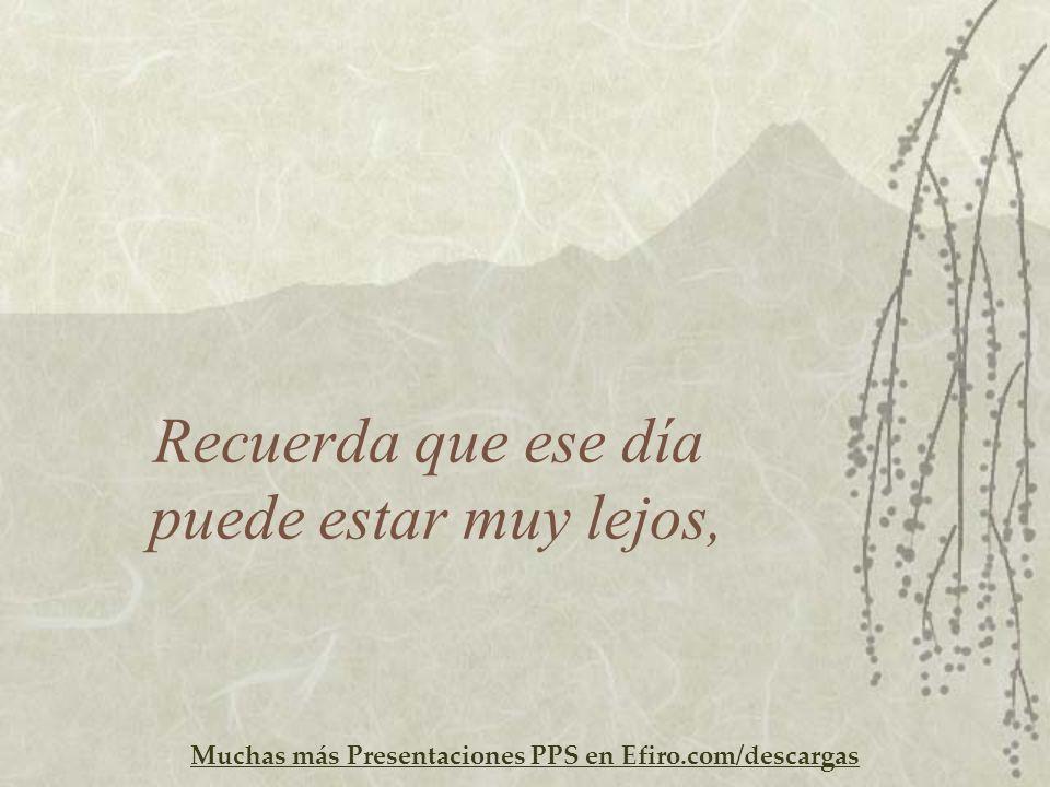 Muchas más Presentaciones PPS en Efiro.com/descargas Recuerda que ese día puede estar muy lejos,
