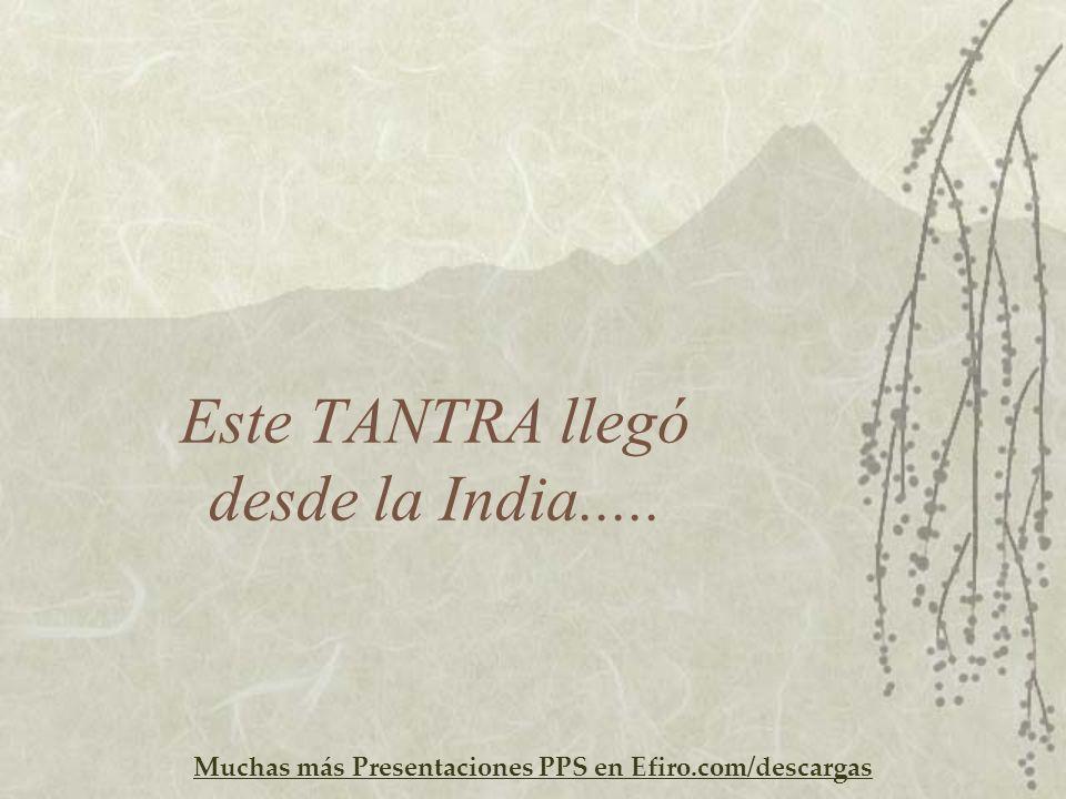 Muchas más Presentaciones PPS en Efiro.com/descargas Este TANTRA llegó desde la India.....
