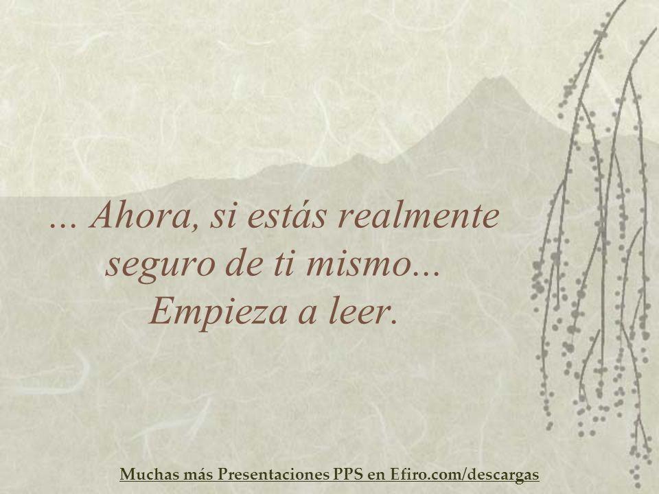 Muchas más Presentaciones PPS en Efiro.com/descargas... Ahora, si estás realmente seguro de ti mismo... Empieza a leer.