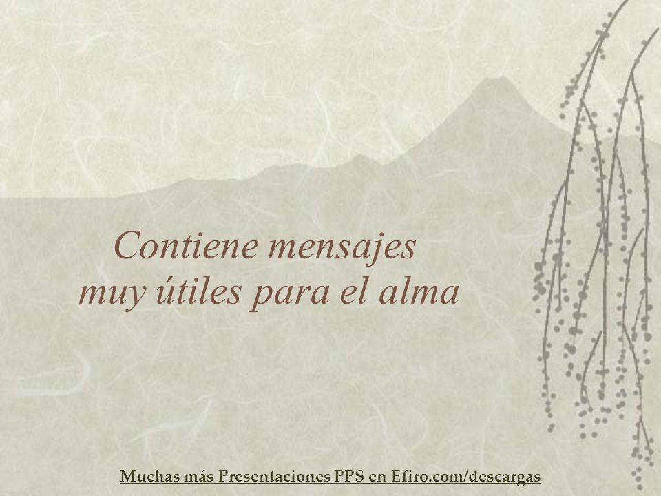 Muchas más Presentaciones PPS en Efiro.com/descargas Contiene mensajes muy útiles para el alma