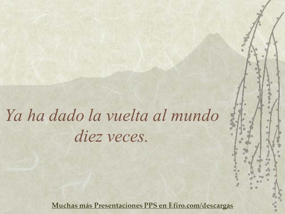 Muchas más Presentaciones PPS en Efiro.com/descargas Ya ha dado la vuelta al mundo diez veces.