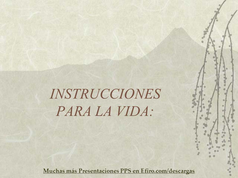Muchas más Presentaciones PPS en Efiro.com/descargas INSTRUCCIONES PARA LA VIDA: