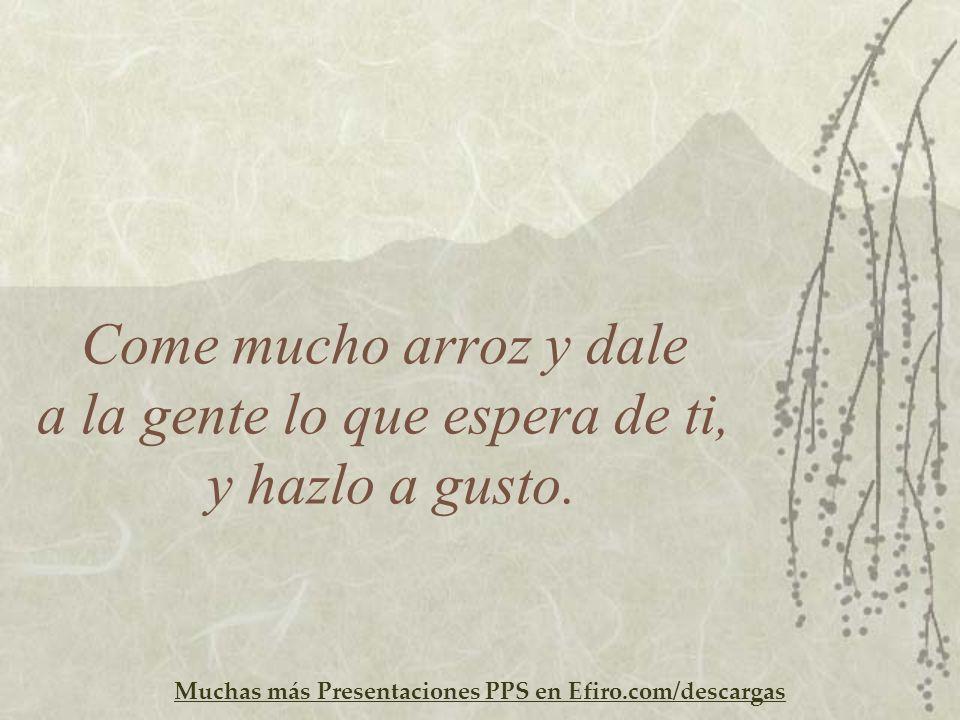 Muchas más Presentaciones PPS en Efiro.com/descargas Come mucho arroz y dale a la gente lo que espera de ti, y hazlo a gusto.