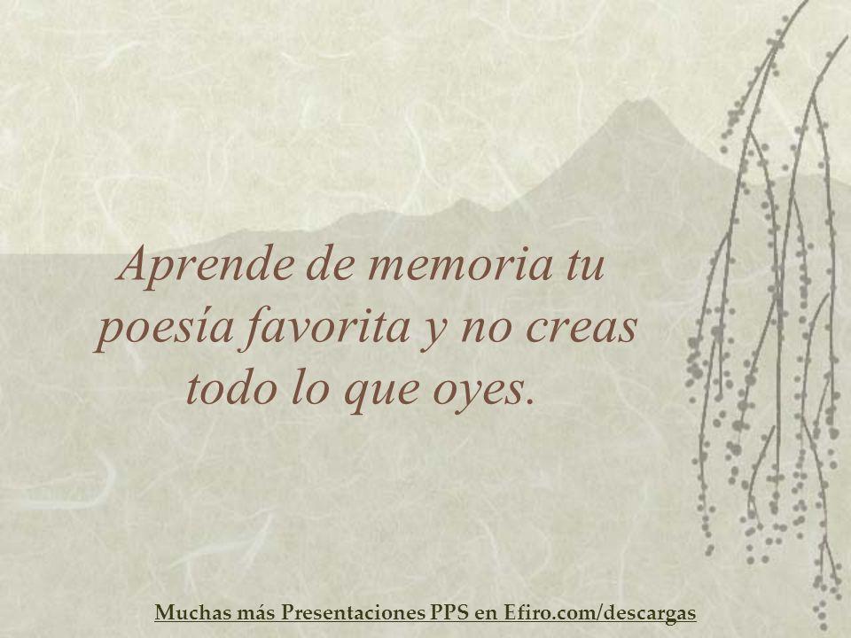 Muchas más Presentaciones PPS en Efiro.com/descargas Aprende de memoria tu poesía favorita y no creas todo lo que oyes.