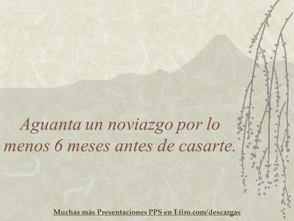 Muchas más Presentaciones PPS en Efiro.com/descargas Aguanta un noviazgo por lo menos 6 meses antes de casarte.