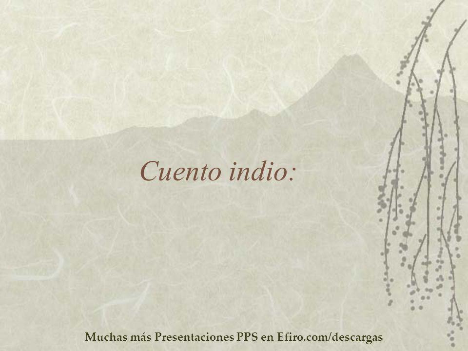 Muchas más Presentaciones PPS en Efiro.com/descargas Cuento indio: