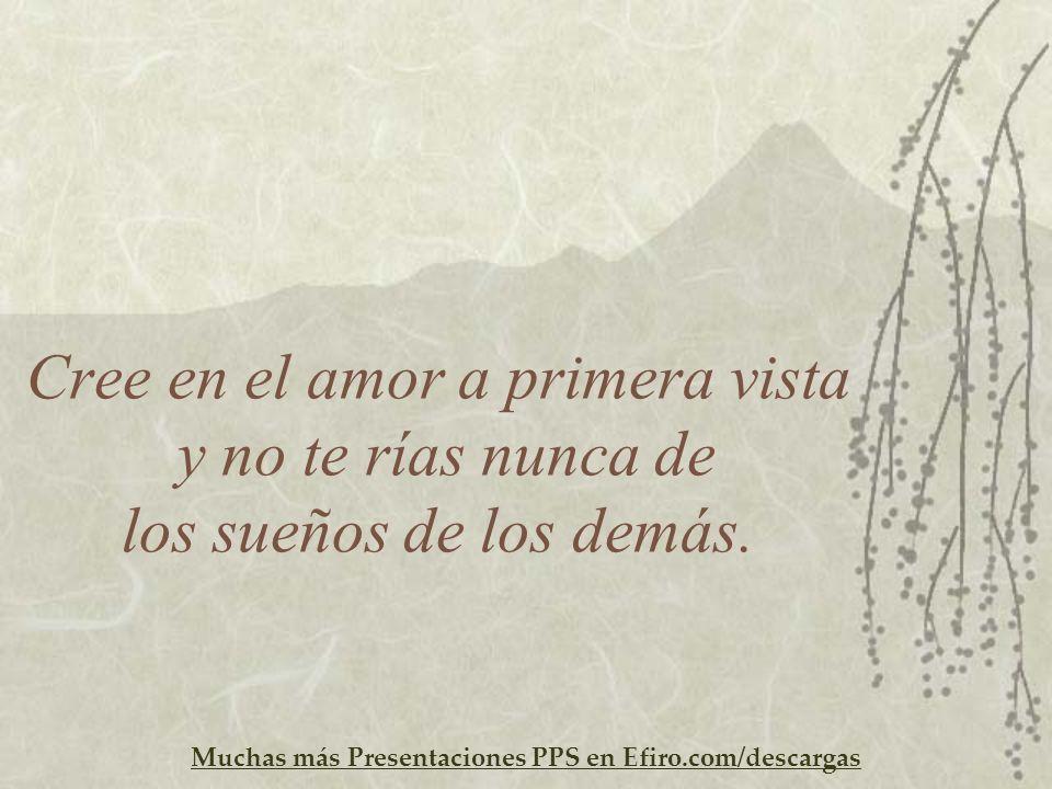 Muchas más Presentaciones PPS en Efiro.com/descargas Cree en el amor a primera vista y no te rías nunca de los sueños de los demás.