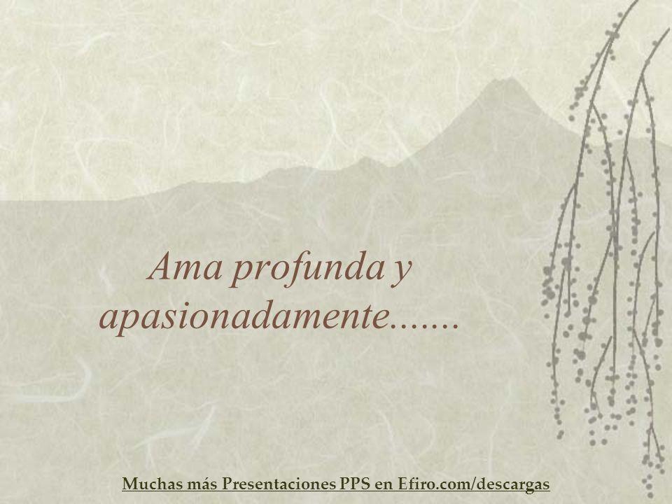 Muchas más Presentaciones PPS en Efiro.com/descargas Ama profunda y apasionadamente.......