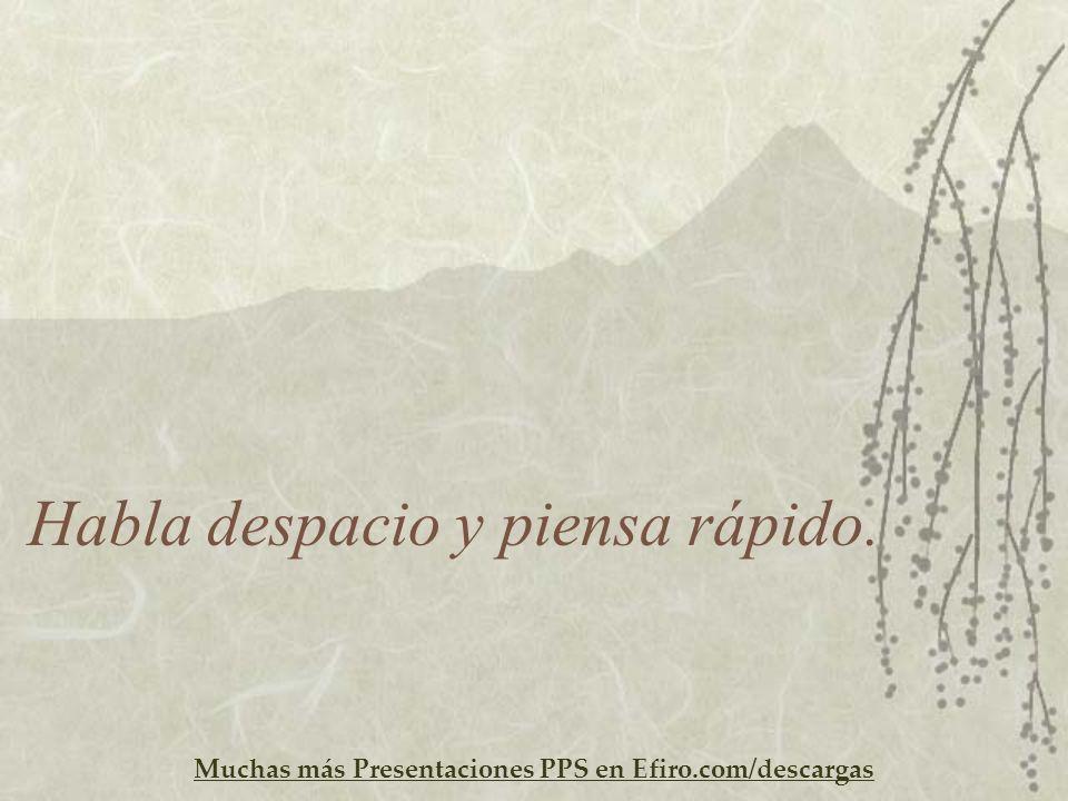 Muchas más Presentaciones PPS en Efiro.com/descargas Habla despacio y piensa rápido.