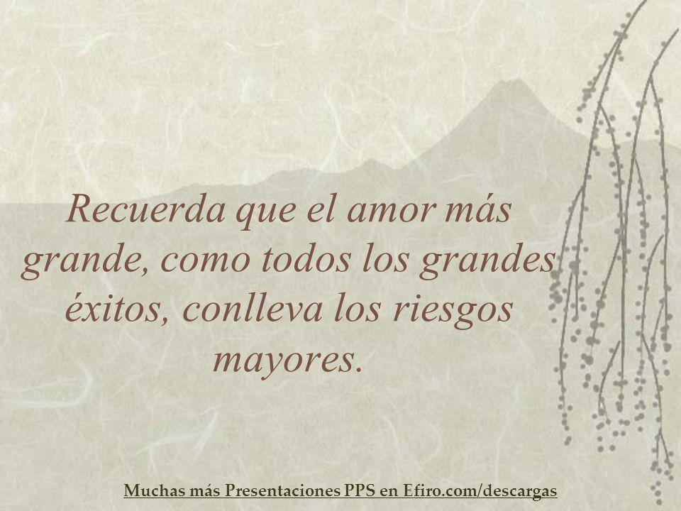 Muchas más Presentaciones PPS en Efiro.com/descargas Recuerda que el amor más grande, como todos los grandes éxitos, conlleva los riesgos mayores.