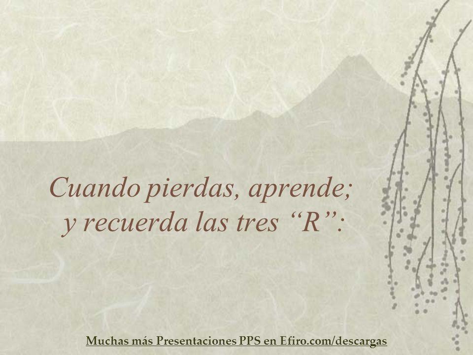 Muchas más Presentaciones PPS en Efiro.com/descargas Cuando pierdas, aprende; y recuerda las tres R: