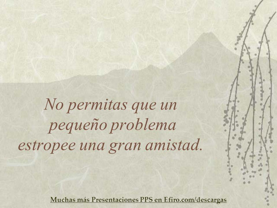 Muchas más Presentaciones PPS en Efiro.com/descargas No permitas que un pequeño problema estropee una gran amistad.