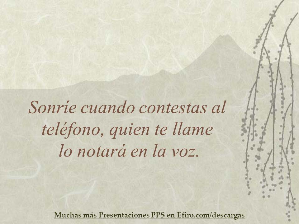 Muchas más Presentaciones PPS en Efiro.com/descargas Sonríe cuando contestas al teléfono, quien te llame lo notará en la voz.