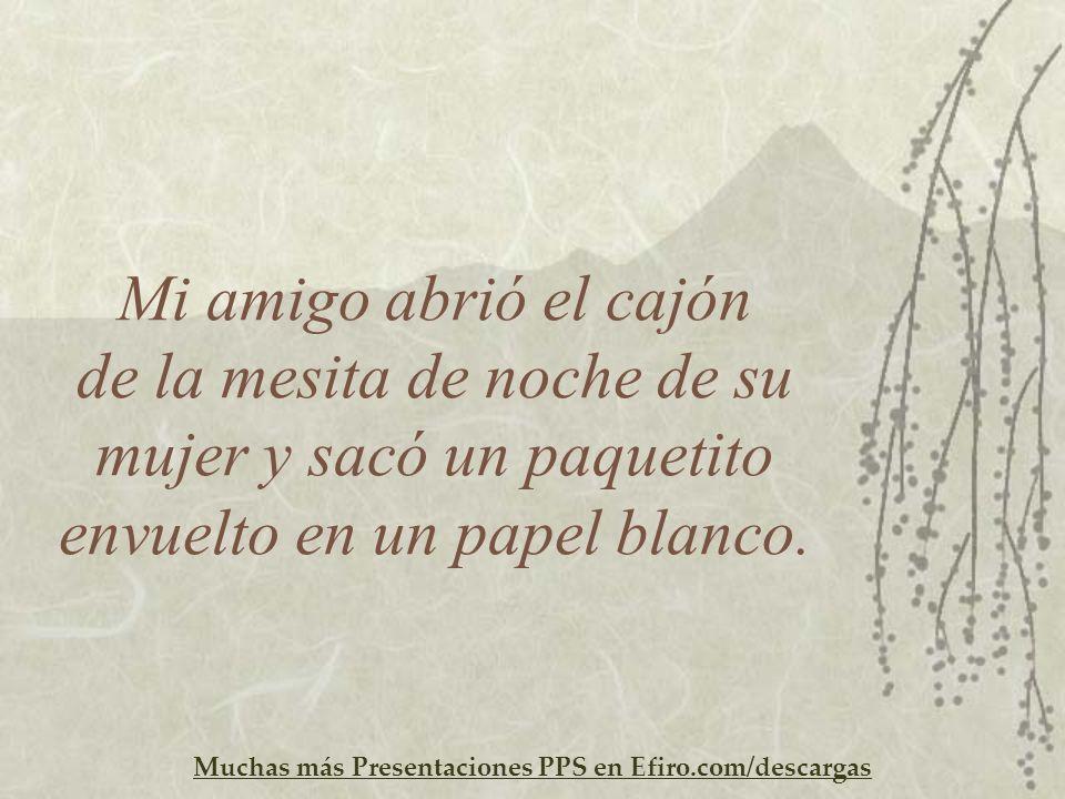Muchas más Presentaciones PPS en Efiro.com/descargas Mi amigo abrió el cajón de la mesita de noche de su mujer y sacó un paquetito envuelto en un pape