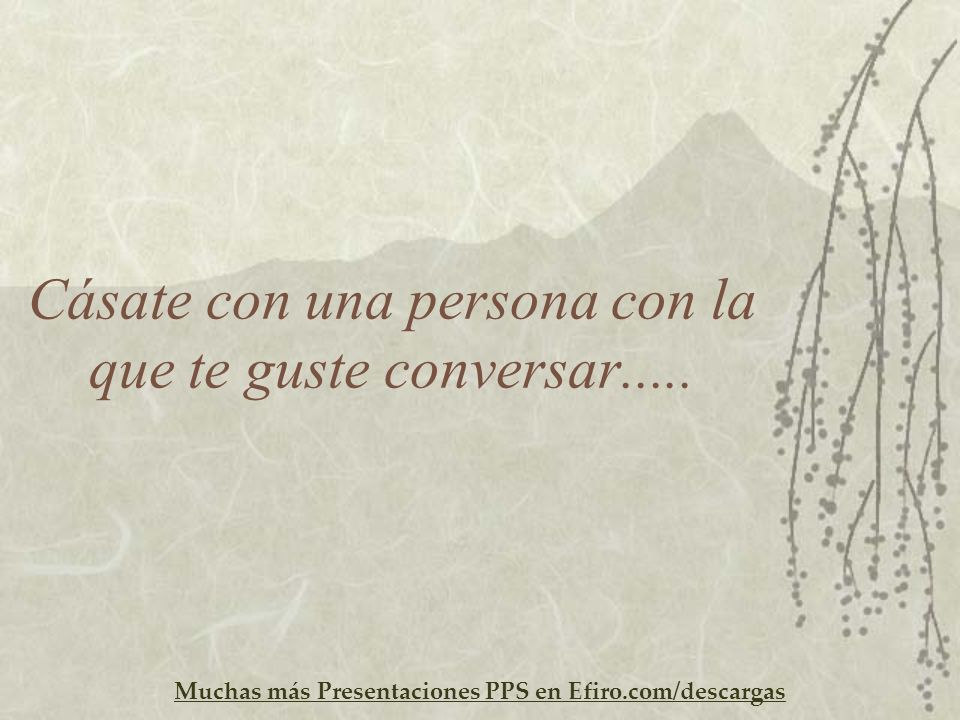 Muchas más Presentaciones PPS en Efiro.com/descargas Cásate con una persona con la que te guste conversar.....