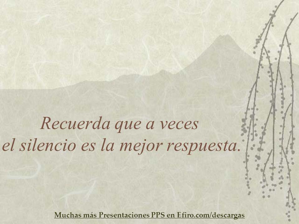 Muchas más Presentaciones PPS en Efiro.com/descargas Recuerda que a veces el silencio es la mejor respuesta.