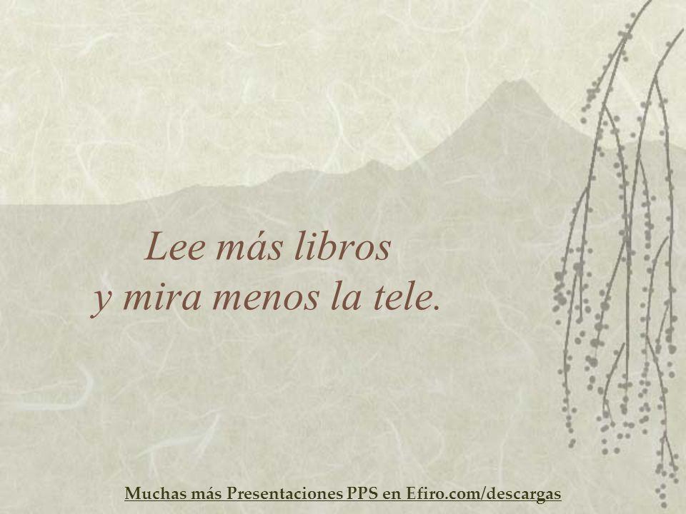 Muchas más Presentaciones PPS en Efiro.com/descargas Lee más libros y mira menos la tele.