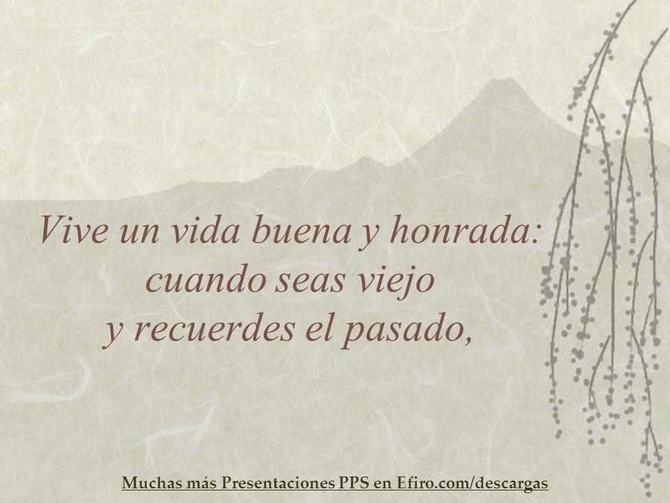 Muchas más Presentaciones PPS en Efiro.com/descargas Vive un vida buena y honrada: cuando seas viejo y recuerdes el pasado,