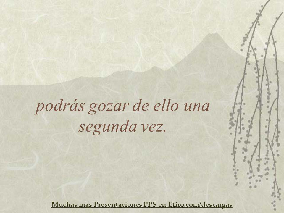Muchas más Presentaciones PPS en Efiro.com/descargas podrás gozar de ello una segunda vez.