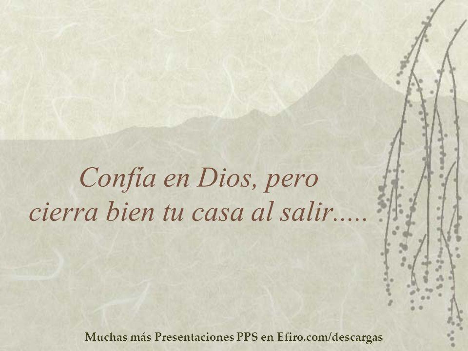 Muchas más Presentaciones PPS en Efiro.com/descargas Confía en Dios, pero cierra bien tu casa al salir.....