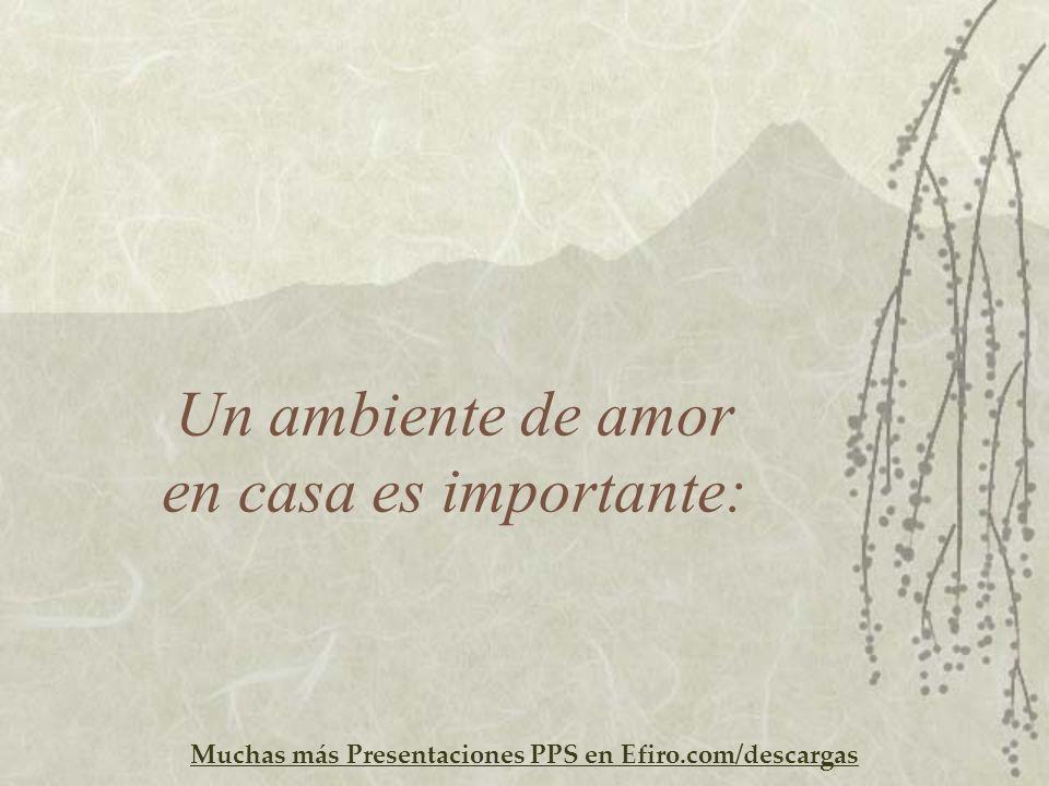 Muchas más Presentaciones PPS en Efiro.com/descargas Un ambiente de amor en casa es importante:
