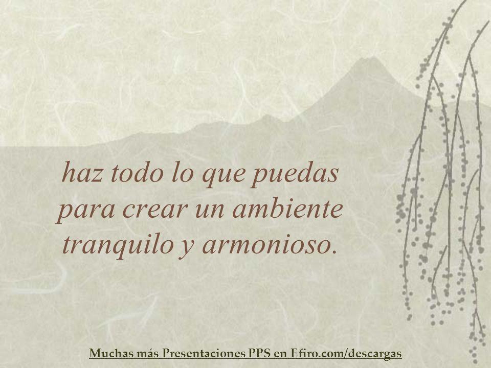 Muchas más Presentaciones PPS en Efiro.com/descargas haz todo lo que puedas para crear un ambiente tranquilo y armonioso.