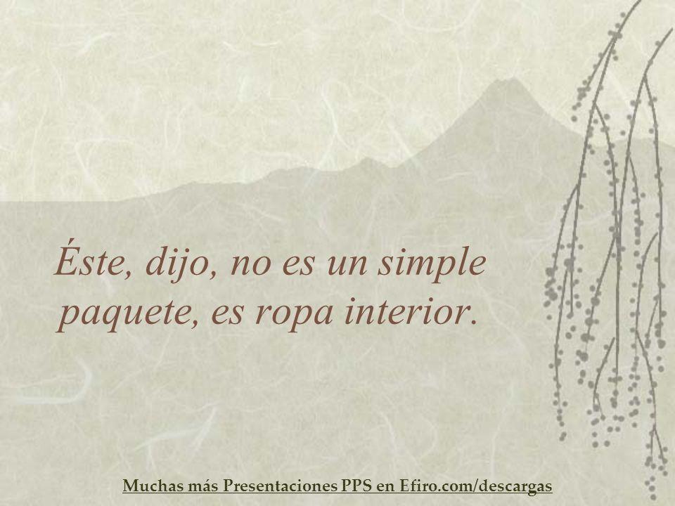 Muchas más Presentaciones PPS en Efiro.com/descargas Éste, dijo, no es un simple paquete, es ropa interior.
