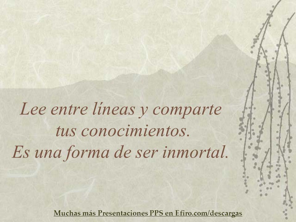 Muchas más Presentaciones PPS en Efiro.com/descargas Lee entre líneas y comparte tus conocimientos. Es una forma de ser inmortal.