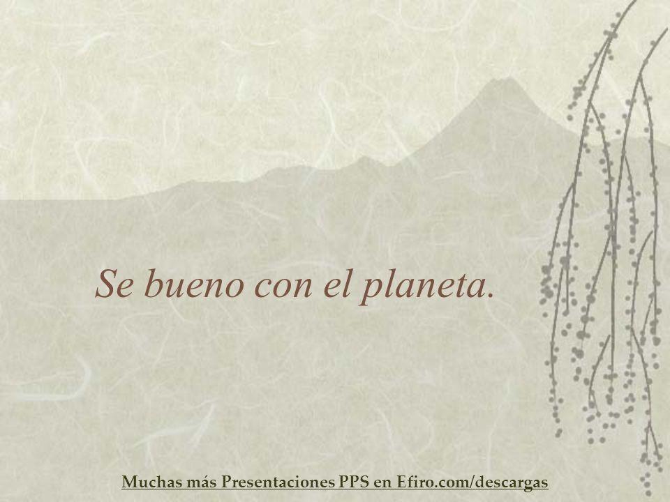 Muchas más Presentaciones PPS en Efiro.com/descargas Se bueno con el planeta.