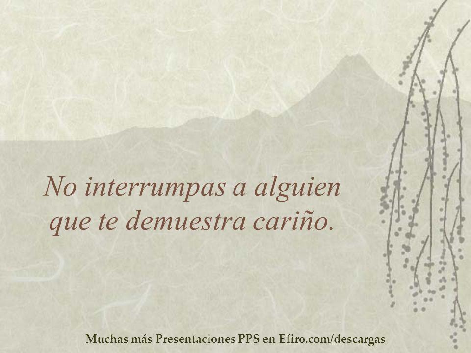 Muchas más Presentaciones PPS en Efiro.com/descargas No interrumpas a alguien que te demuestra cariño.